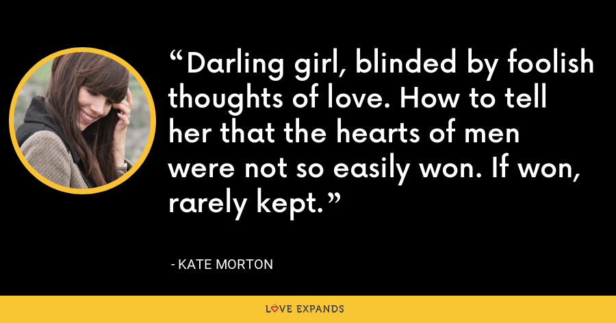 Darling girl, blinded by foolish thoughts of love. How to tell her that the hearts of men were not so easily won. If won, rarely kept. - Kate Morton