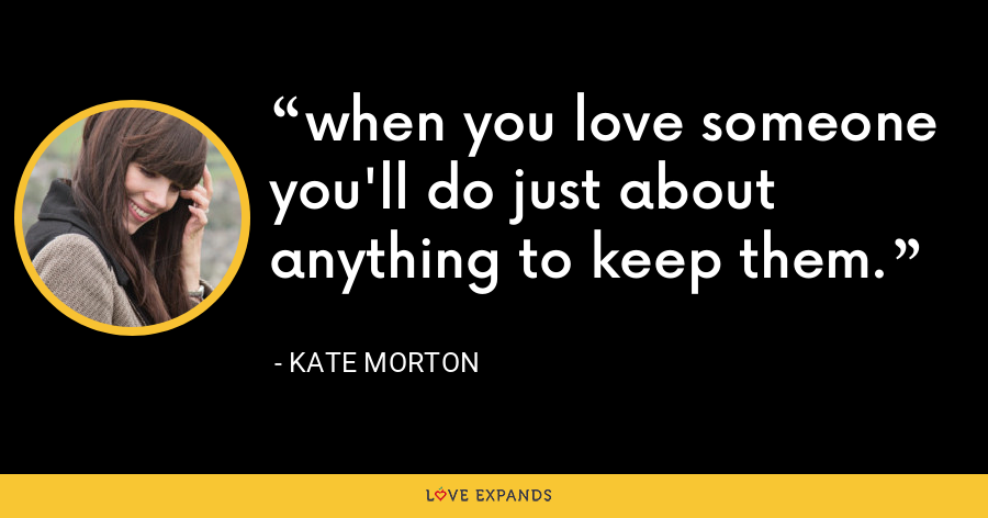 when you love someone you'll do just about anything to keep them. - Kate Morton