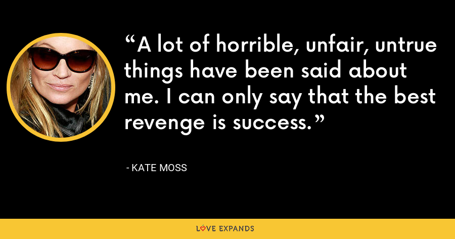 A lot of horrible, unfair, untrue things have been said about me. I can only say that the best revenge is success. - Kate Moss