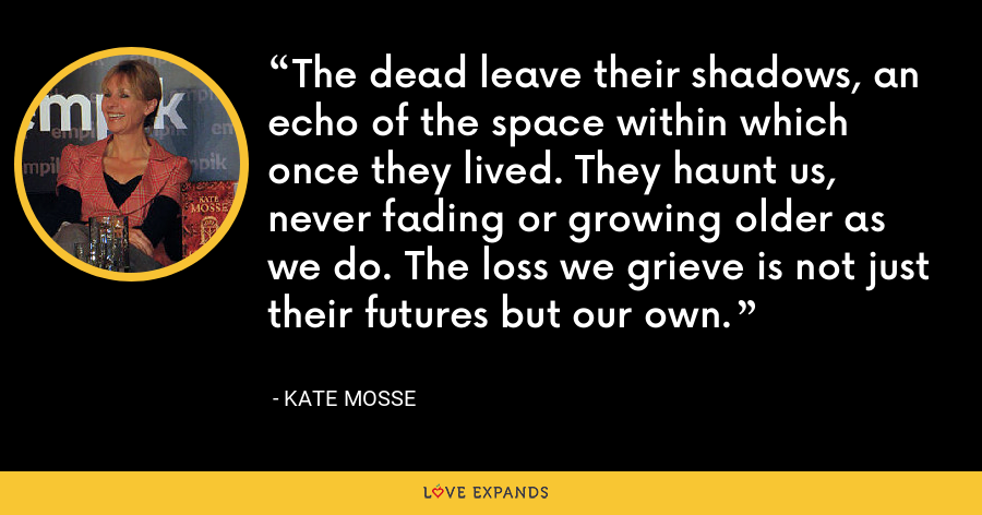 The dead leave their shadows, an echo of the space within which once they lived. They haunt us, never fading or growing older as we do. The loss we grieve is not just their futures but our own. - Kate Mosse