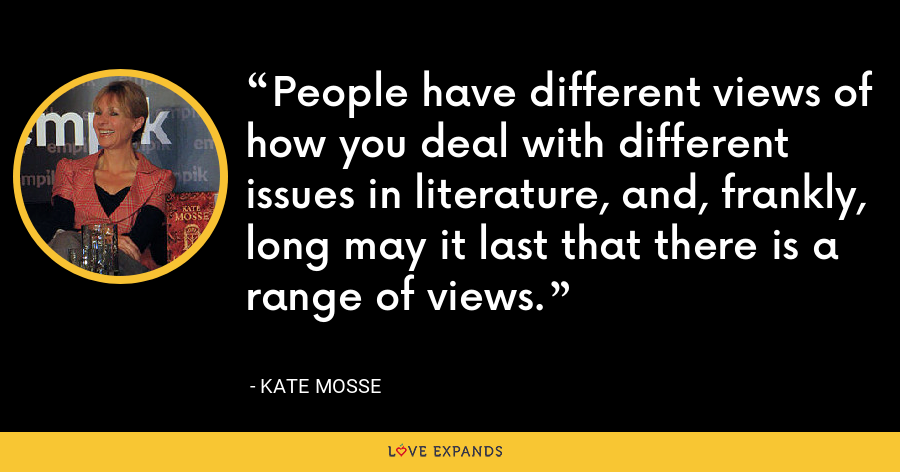 People have different views of how you deal with different issues in literature, and, frankly, long may it last that there is a range of views. - Kate Mosse