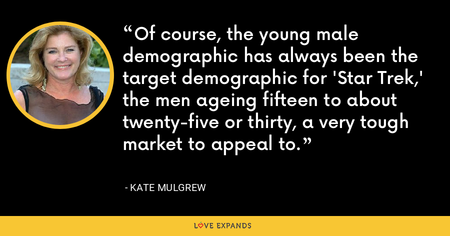 Of course, the young male demographic has always been the target demographic for 'Star Trek,' the men ageing fifteen to about twenty-five or thirty, a very tough market to appeal to. - Kate Mulgrew
