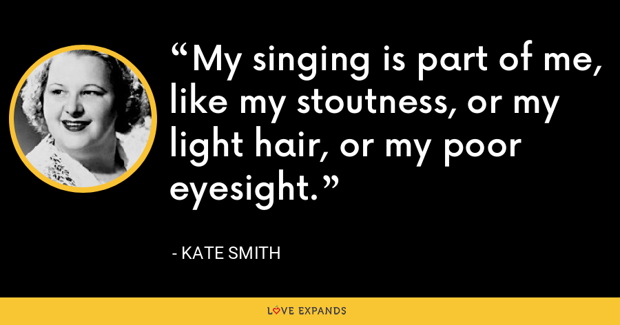 My singing is part of me, like my stoutness, or my light hair, or my poor eyesight. - Kate Smith