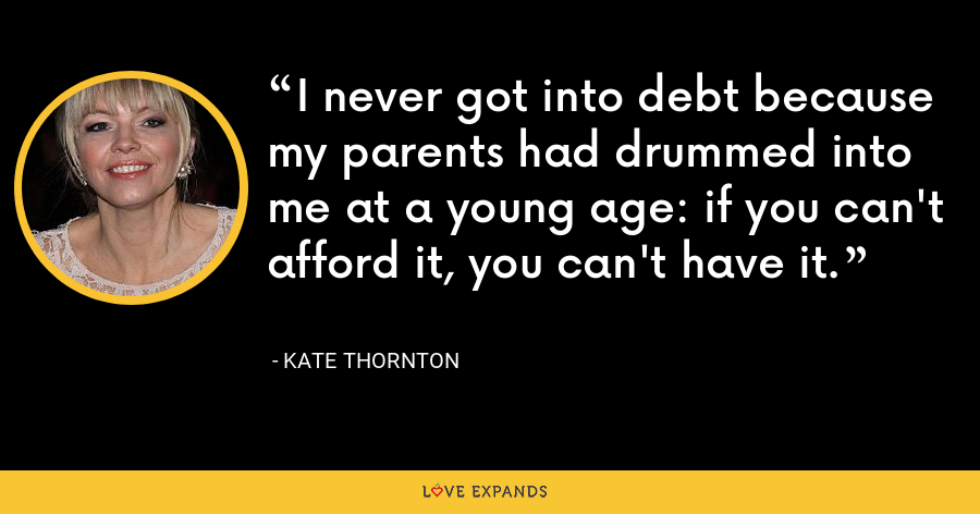 I never got into debt because my parents had drummed into me at a young age: if you can't afford it, you can't have it. - Kate Thornton