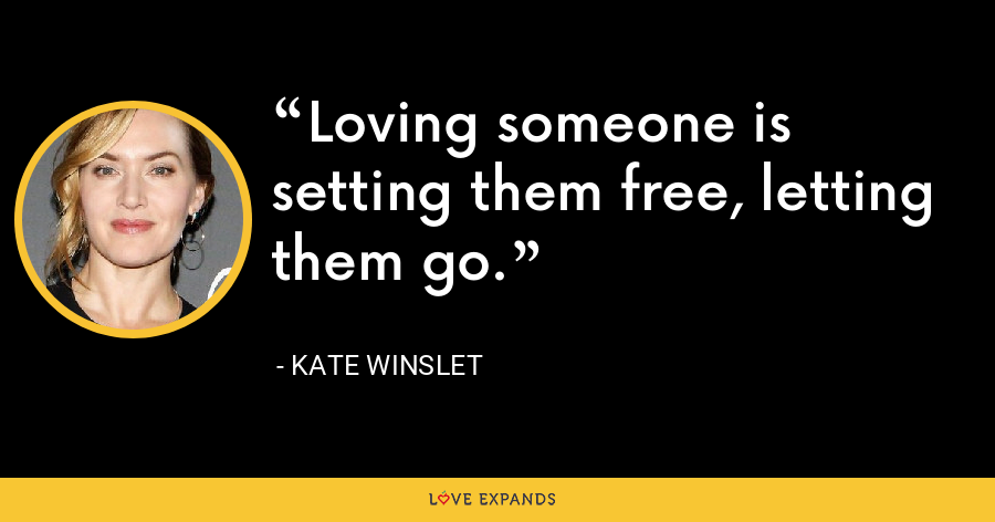 Loving someone is setting them free, letting them go. - Kate Winslet