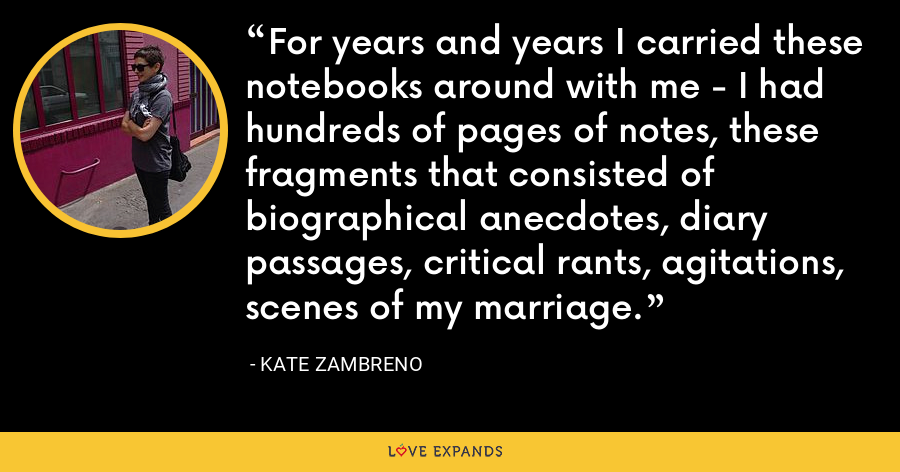 For years and years I carried these notebooks around with me - I had hundreds of pages of notes, these fragments that consisted of biographical anecdotes, diary passages, critical rants, agitations, scenes of my marriage. - Kate Zambreno