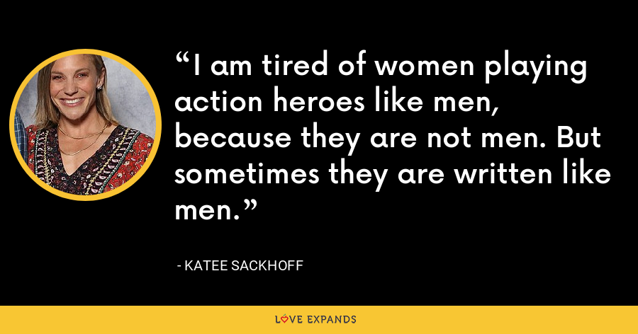 I am tired of women playing action heroes like men, because they are not men. But sometimes they are written like men. - Katee Sackhoff