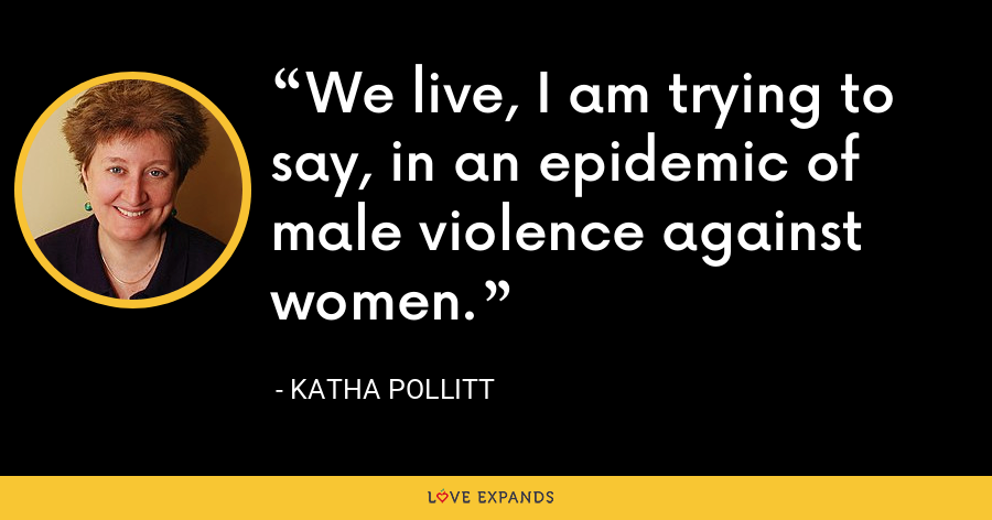 We live, I am trying to say, in an epidemic of male violence against women. - Katha Pollitt