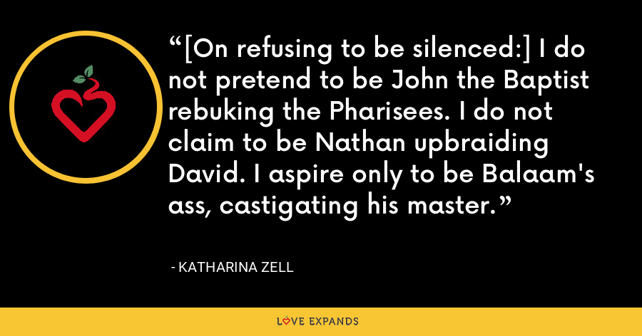 [On refusing to be silenced:] I do not pretend to be John the Baptist rebuking the Pharisees. I do not claim to be Nathan upbraiding David. I aspire only to be Balaam's ass, castigating his master. - Katharina Zell