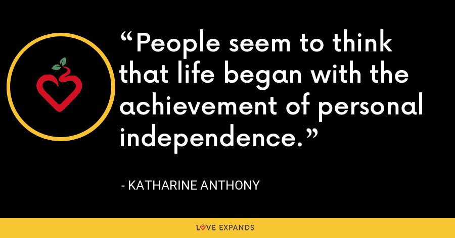 People seem to think that life began with the achievement of personal independence. - Katharine Anthony