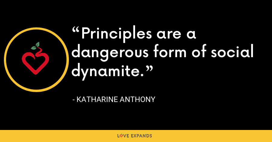 Principles are a dangerous form of social dynamite. - Katharine Anthony