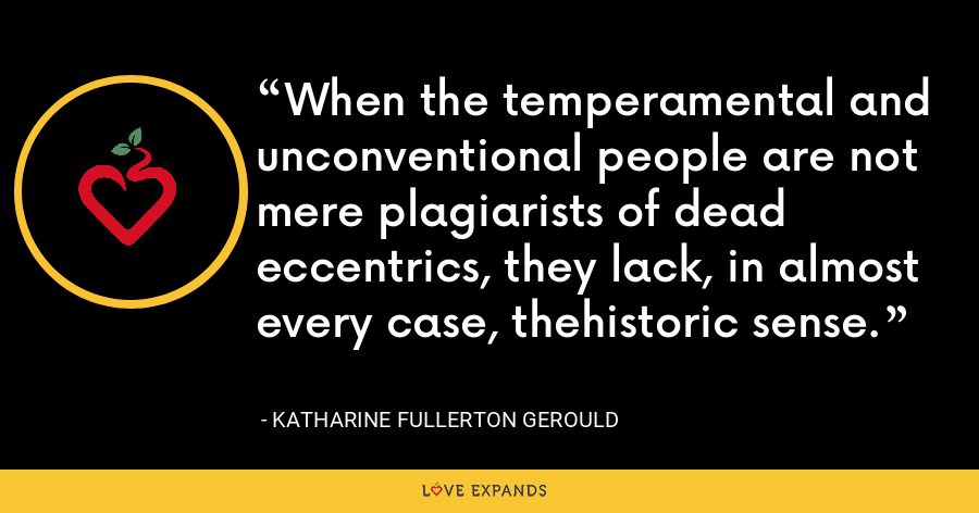 When the temperamental and unconventional people are not mere plagiarists of dead eccentrics, they lack, in almost every case, thehistoric sense. - Katharine Fullerton Gerould