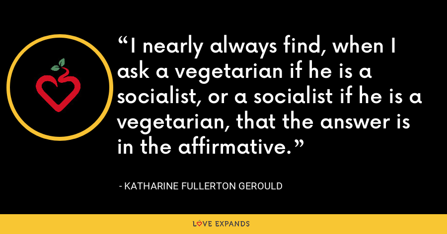 I nearly always find, when I ask a vegetarian if he is a socialist, or a socialist if he is a vegetarian, that the answer is in the affirmative. - Katharine Fullerton Gerould