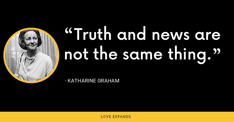 Truth and news are not the same thing. - Katharine Graham