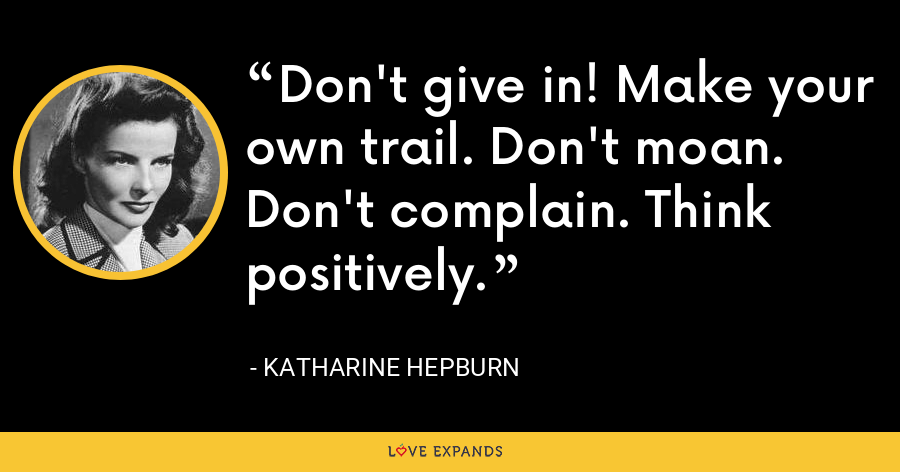 Don't give in! Make your own trail. Don't moan. Don't complain. Think positively. - Katharine Hepburn