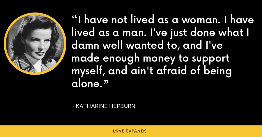 I have not lived as a woman. I have lived as a man. I've just done what I damn well wanted to, and I've made enough money to support myself, and ain't afraid of being alone. - Katharine Hepburn