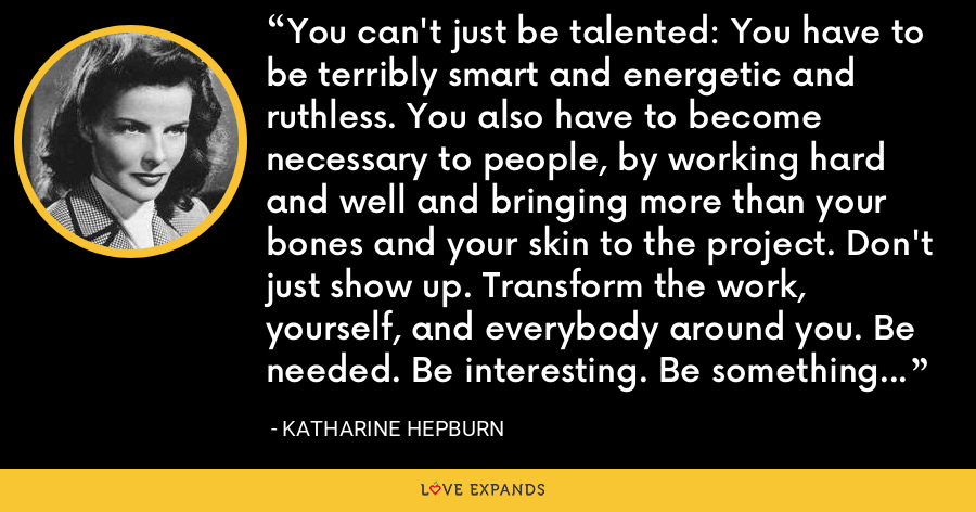 You can't just be talented: You have to be terribly smart and energetic and ruthless. You also have to become necessary to people, by working hard and well and bringing more than your bones and your skin to the project. Don't just show up. Transform the work, yourself, and everybody around you. Be needed. Be interesting. Be something no one else can be--and consistently. - Katharine Hepburn