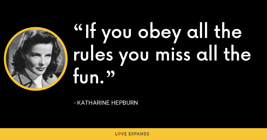 If you obey all the rules you miss all the fun. - Katharine Hepburn
