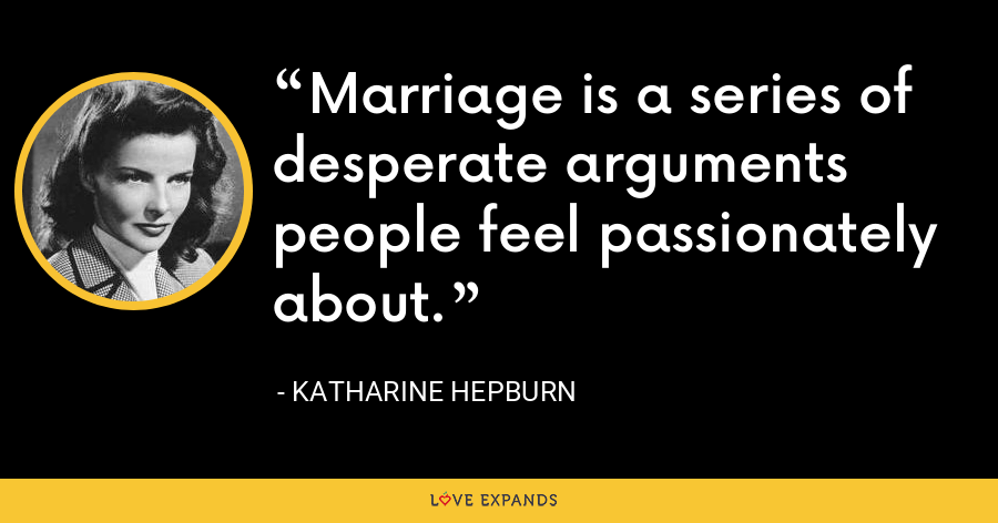Marriage is a series of desperate arguments people feel passionately about. - Katharine Hepburn