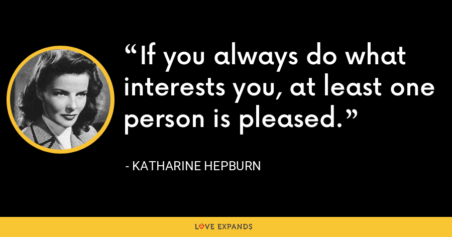If you always do what interests you, at least one person is pleased. - Katharine Hepburn
