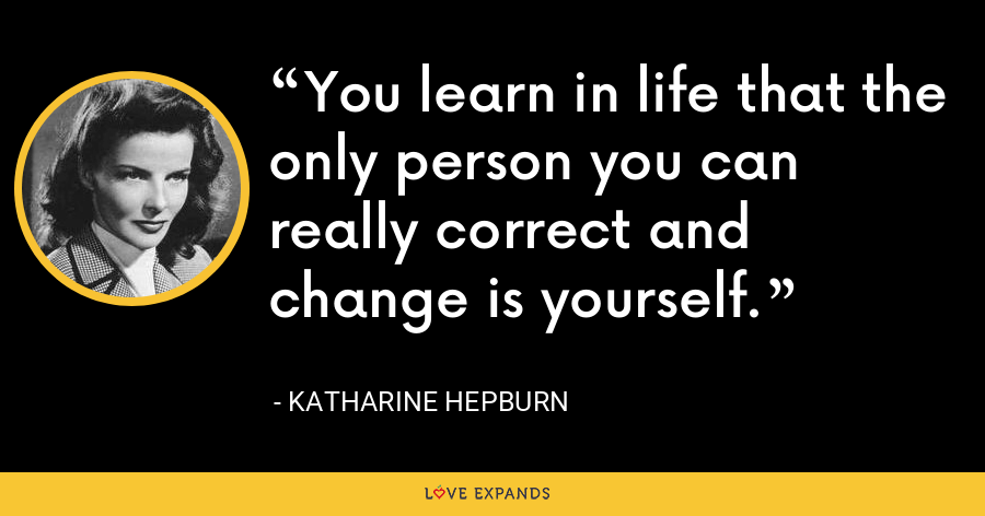 You learn in life that the only person you can really correct and change is yourself. - Katharine Hepburn