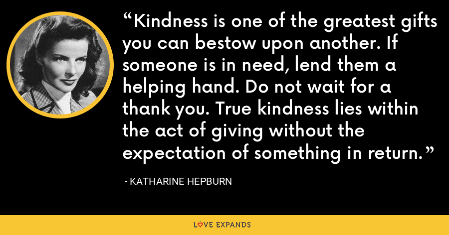 Kindness is one of the greatest gifts you can bestow upon another. If someone is in need, lend them a helping hand. Do not wait for a thank you. True kindness lies within the act of giving without the expectation of something in return. - Katharine Hepburn