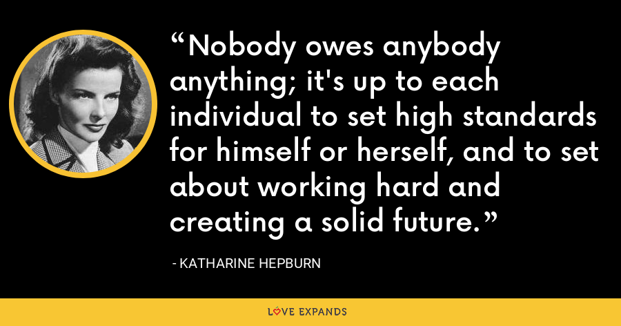 Nobody owes anybody anything; it's up to each individual to set high standards for himself or herself, and to set about working hard and creating a solid future. - Katharine Hepburn