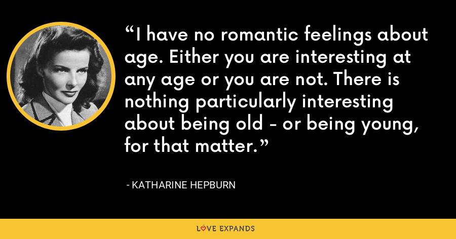 I have no romantic feelings about age. Either you are interesting at any age or you are not. There is nothing particularly interesting about being old - or being young, for that matter. - Katharine Hepburn