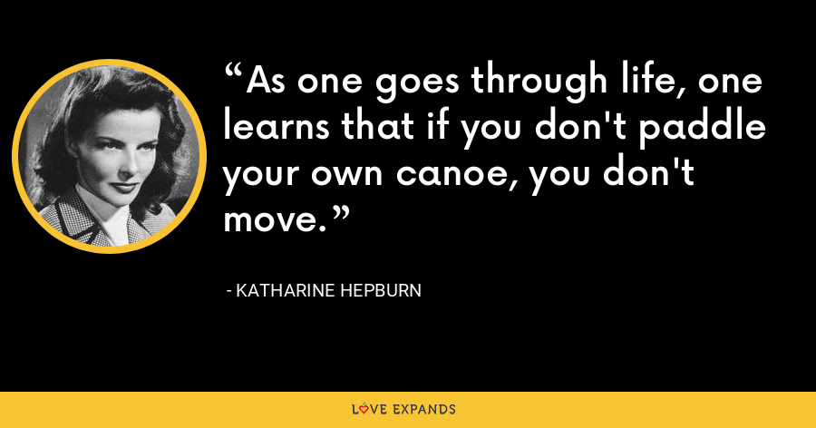 As one goes through life, one learns that if you don't paddle your own canoe, you don't move. - Katharine Hepburn