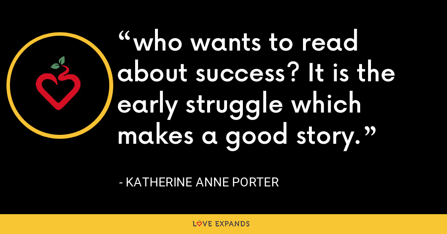 who wants to read about success? It is the early struggle which makes a good story. - Katherine Anne Porter