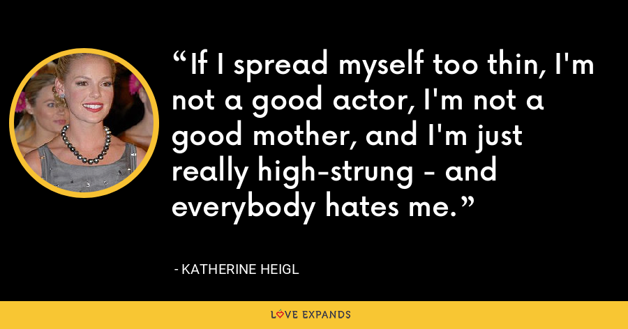 If I spread myself too thin, I'm not a good actor, I'm not a good mother, and I'm just really high-strung - and everybody hates me. - Katherine Heigl