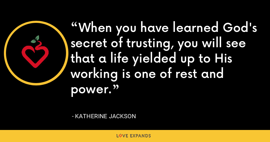 When you have learned God's secret of trusting, you will see that a life yielded up to His working is one of rest and power. - Katherine Jackson