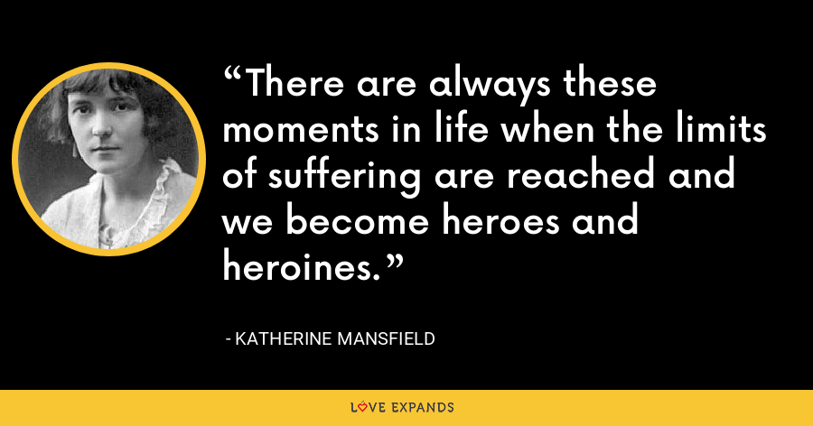 There are always these moments in life when the limits of suffering are reached and we become heroes and heroines. - Katherine Mansfield
