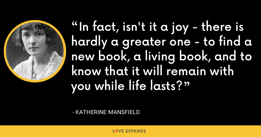 In fact, isn't it a joy - there is hardly a greater one - to find a new book, a living book, and to know that it will remain with you while life lasts? - Katherine Mansfield