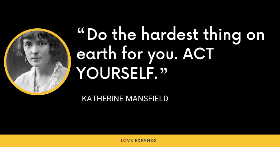 Do the hardest thing on earth for you. ACT YOURSELF. - Katherine Mansfield