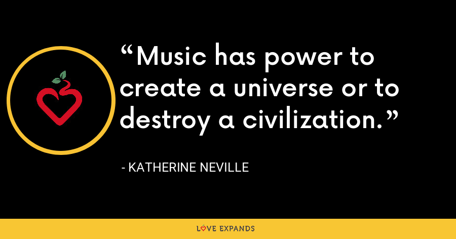Music has power to create a universe or to destroy a civilization. - Katherine Neville