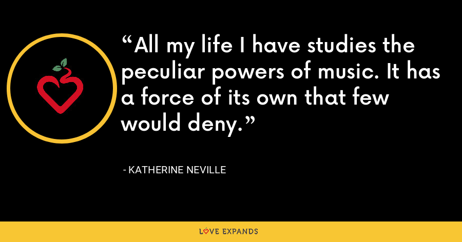 All my life I have studies the peculiar powers of music. It has a force of its own that few would deny. - Katherine Neville