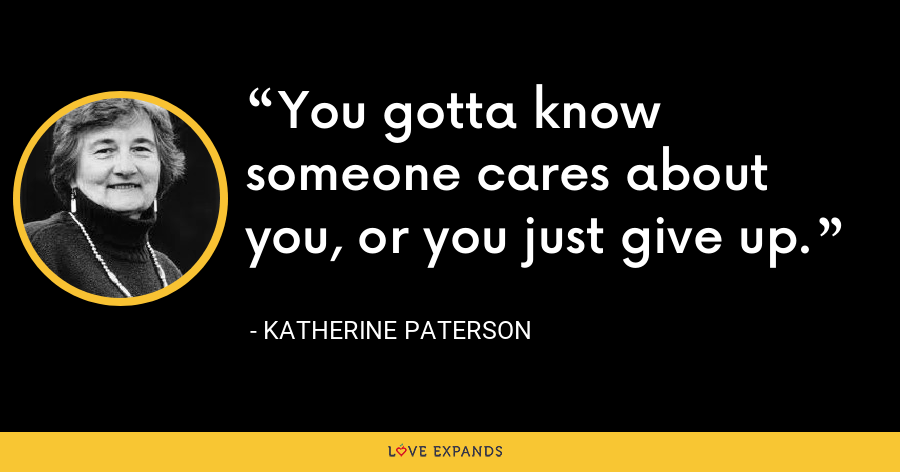 You gotta know someone cares about you, or you just give up. - Katherine Paterson