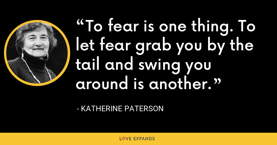 To fear is one thing. To let fear grab you by the tail and swing you around is another. - Katherine Paterson