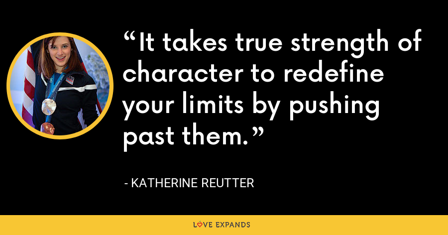 It takes true strength of character to redefine your limits by pushing past them. - Katherine Reutter