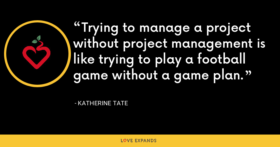 Trying to manage a project without project management is like trying to play a football game without a game plan. - Katherine Tate