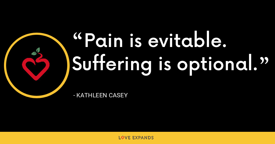 Pain is evitable. Suffering is optional. - Kathleen Casey