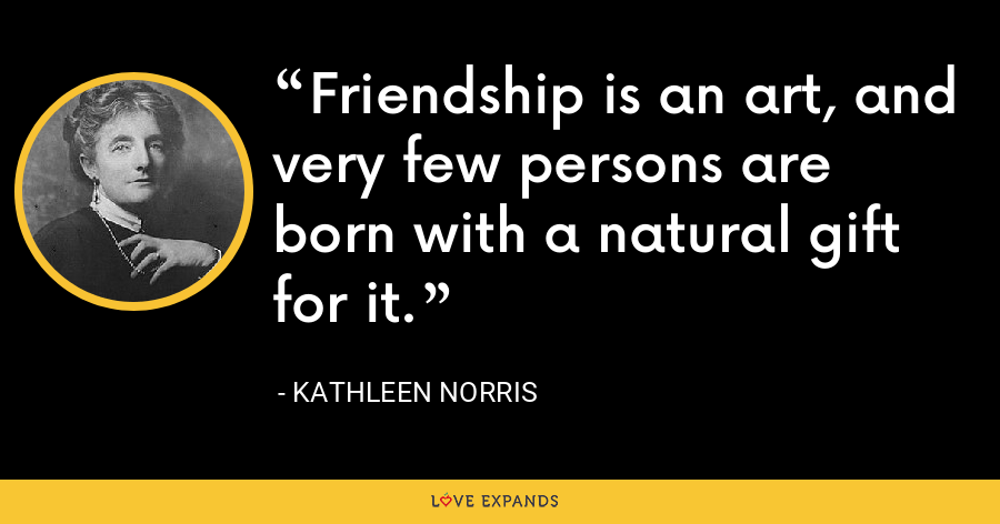 Friendship is an art, and very few persons are born with a natural gift for it. - Kathleen Norris