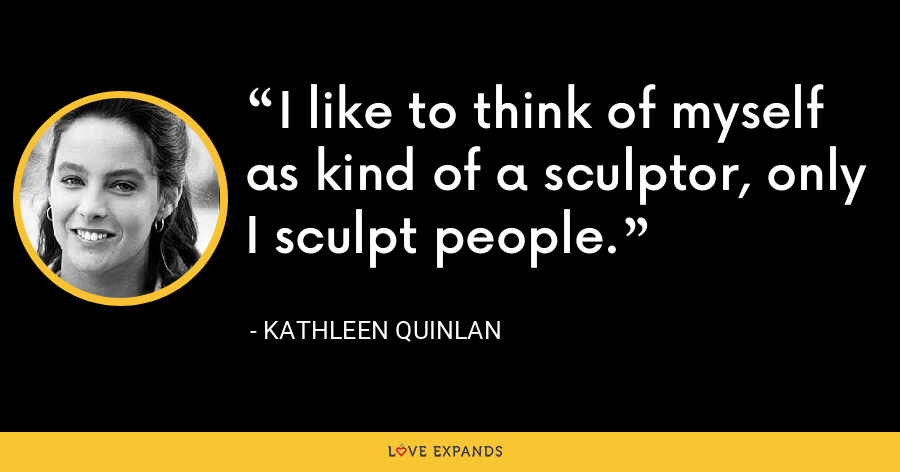 I like to think of myself as kind of a sculptor, only I sculpt people. - Kathleen Quinlan