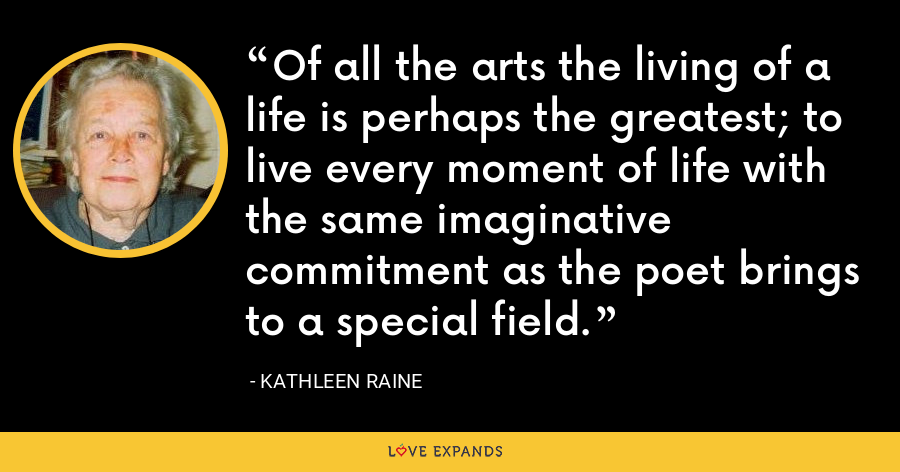Of all the arts the living of a life is perhaps the greatest; to live every moment of life with the same imaginative commitment as the poet brings to a special field. - Kathleen Raine