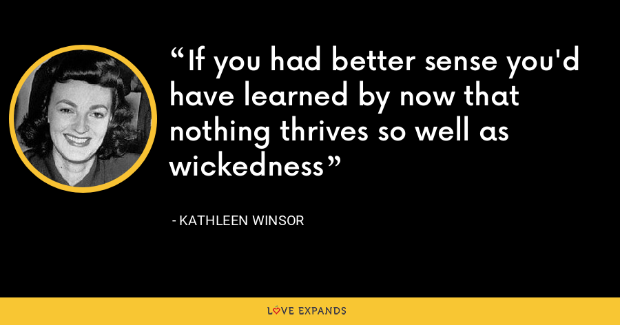 If you had better sense you'd have learned by now that nothing thrives so well as wickedness - Kathleen Winsor