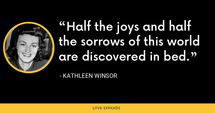 Half the joys and half the sorrows of this world are discovered in bed. - Kathleen Winsor