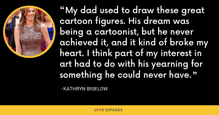 My dad used to draw these great cartoon figures. His dream was being a cartoonist, but he never achieved it, and it kind of broke my heart. I think part of my interest in art had to do with his yearning for something he could never have. - Kathryn Bigelow