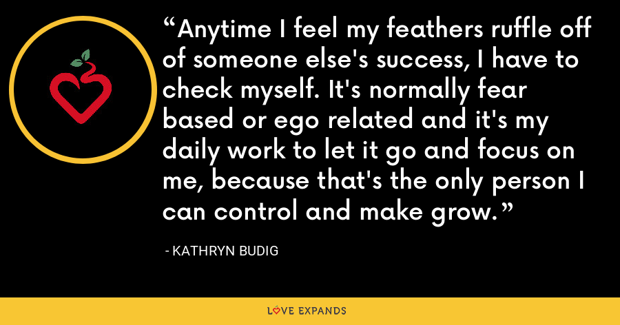 Anytime I feel my feathers ruffle off of someone else's success, I have to check myself. It's normally fear based or ego related and it's my daily work to let it go and focus on me, because that's the only person I can control and make grow. - Kathryn Budig