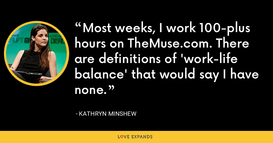 Most weeks, I work 100-plus hours on TheMuse.com. There are definitions of 'work-life balance' that would say I have none. - Kathryn Minshew